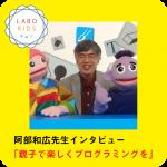 LABO KIDS、阿部和広先生に「プログラミング教育」について..